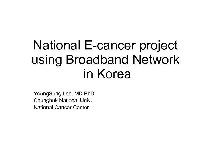 National E-cancer project using Broadband Network in Korea Young. Sung Lee. MD Ph. D