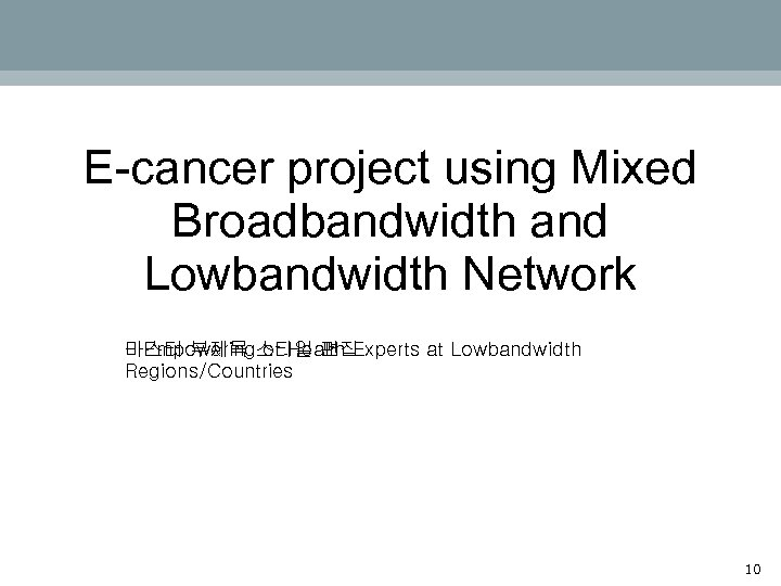 E-cancer project using Mixed Broadbandwidth and Lowbandwidth Network - Empowering of Health Experts at