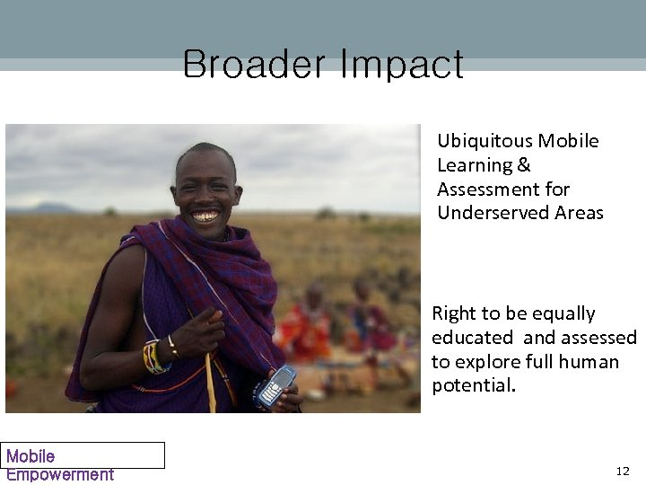 Broader Impact Ubiquitous Mobile Learning & Assessment for Underserved Areas Right to be equally