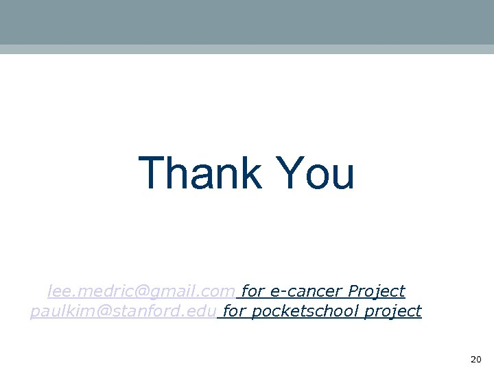 Thank You lee. medric@gmail. com for e-cancer Project paulkim@stanford. edu for pocketschool project 20