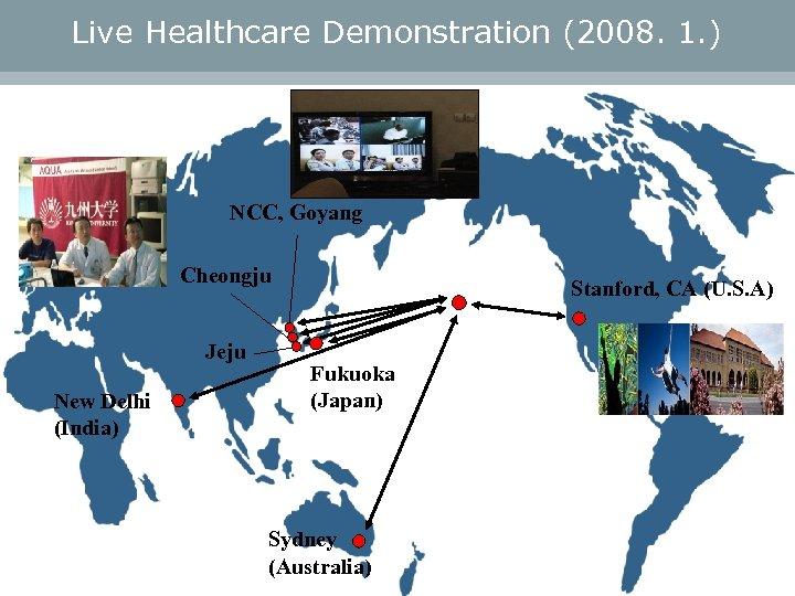 Live Healthcare Demonstration (2008. 1. ) NCC, Goyang Cheongju Jeju New Delhi (India) Stanford,