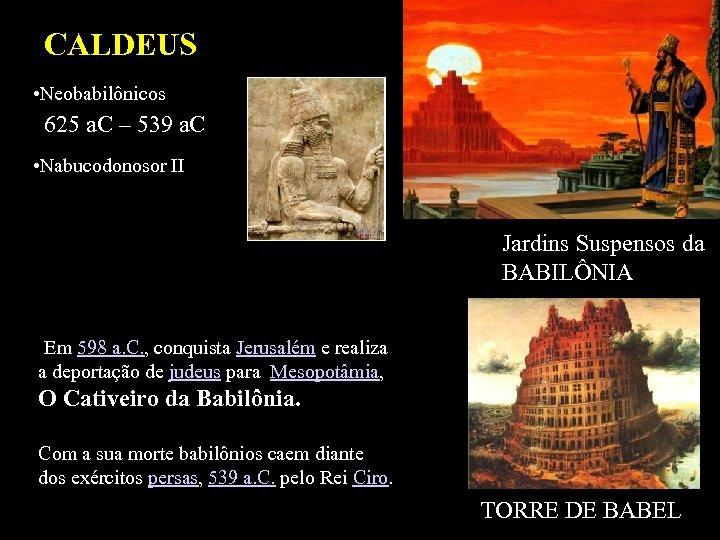CALDEUS • Neobabilônicos 625 a. C – 539 a. C • Nabucodonosor II Jardins