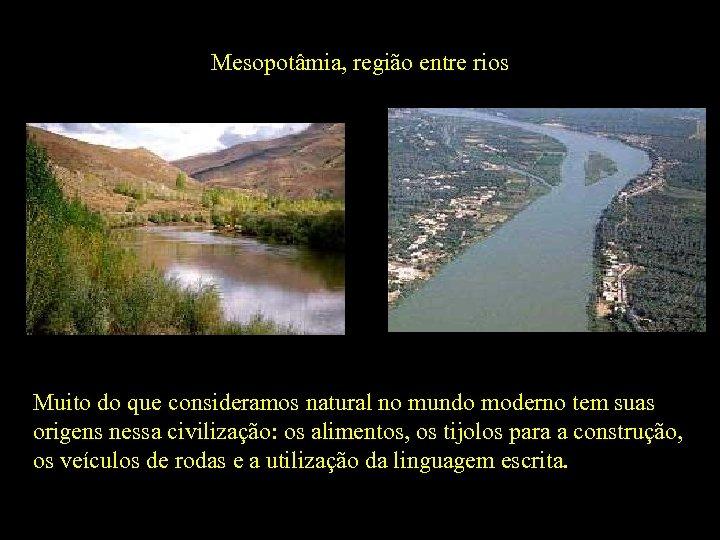 Mesopotâmia, região entre rios Rio Eufrates Rio Tigre Muito do que consideramos natural no