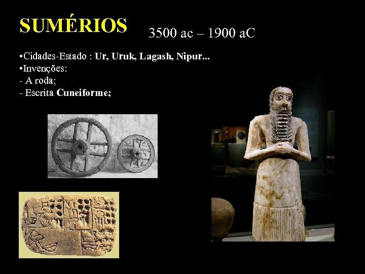 SUMÉRIOS 3500 ac – 1900 a. C • Cidades-Estado : Ur, Uruk, Lagash, Nipur.
