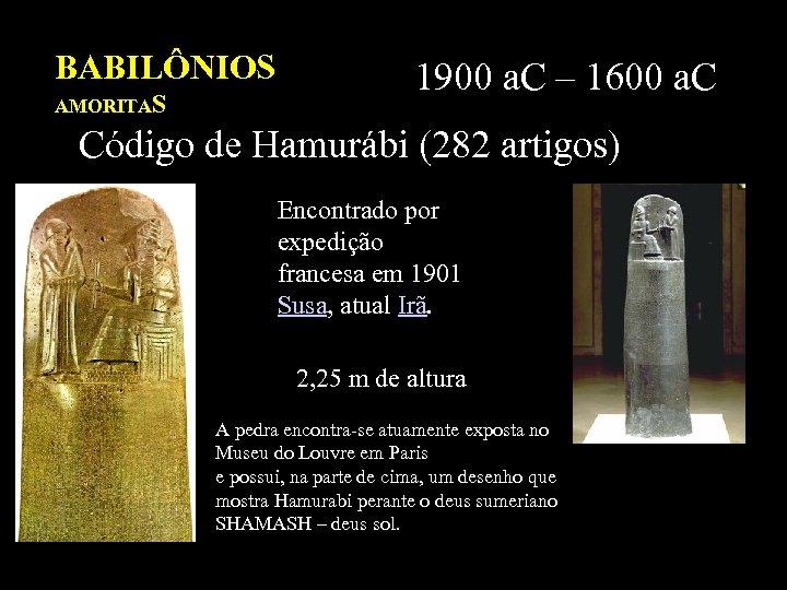 BABILÔNIOS AMORITAS 1900 a. C – 1600 a. C Código de Hamurábi (282 artigos)