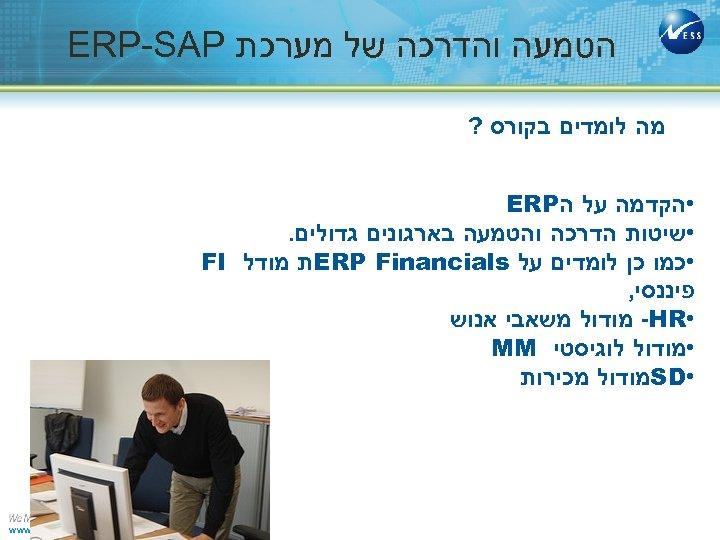 הטמעה והדרכה של מערכת ERP-SAP מה לומדים בקורס ? • הקדמה על ה