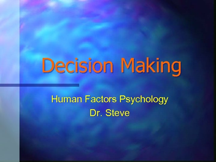 Decision Making Human Factors Psychology Dr. Steve