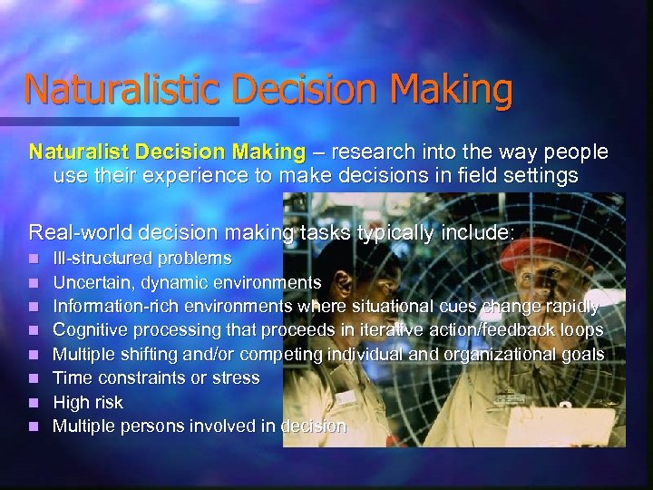 Naturalistic Decision Making Naturalist Decision Making – research into the way people use their