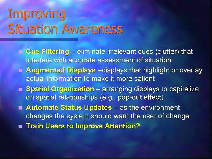 Improving Situation Awareness n n n Cue Filtering – eliminate irrelevant cues (clutter) that