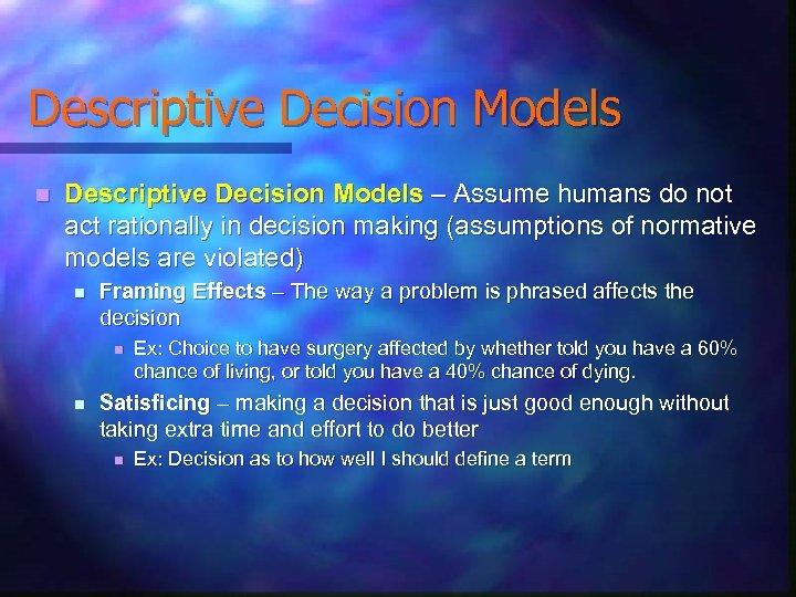 Descriptive Decision Models n Descriptive Decision Models – Assume humans do not act rationally