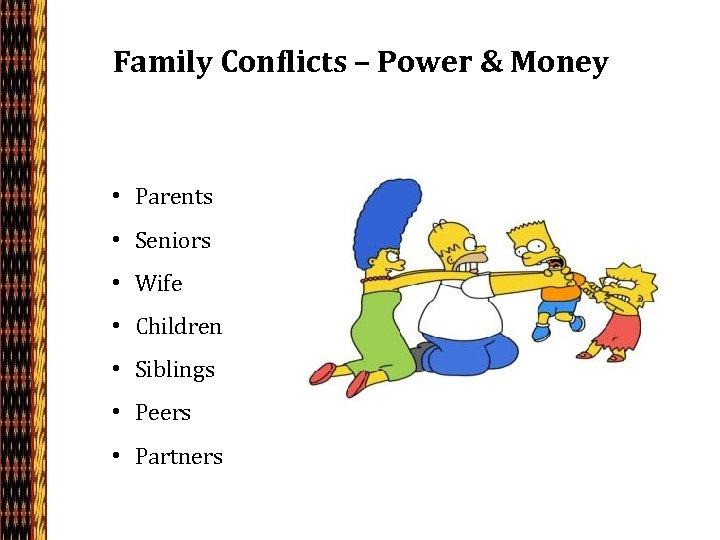 Family Conflicts – Power & Money • Parents • Seniors • Wife • Children