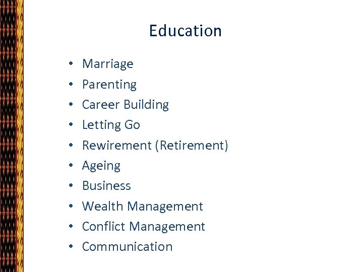 Education • • • Marriage Parenting Career Building Letting Go Rewirement (Retirement) Ageing Business