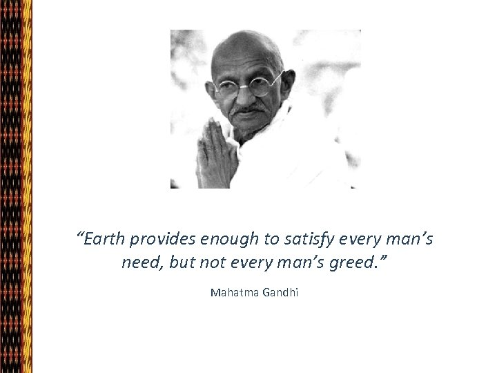 """""""Earth provides enough to satisfy every man's need, but not every man's greed. """""""
