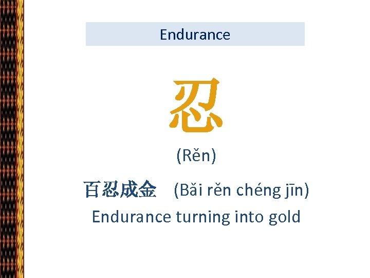 Endurance 忍 (Rěn) 百忍成金 (Bǎi rěn chéng jīn) Endurance turning into gold