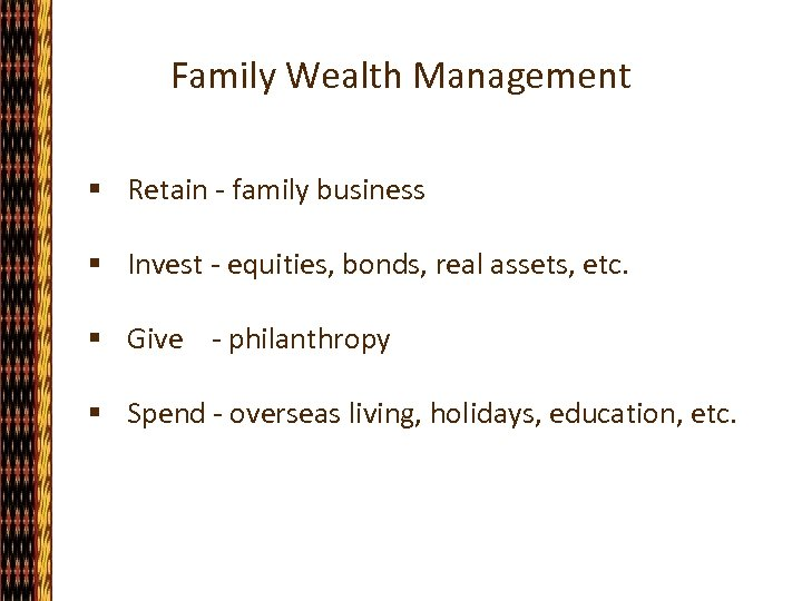 Family Wealth Management § Retain - family business § Invest - equities, bonds, real