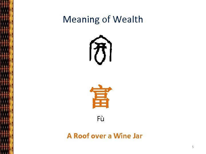 Meaning of Wealth 富 Fù A Roof over a Wine Jar 5