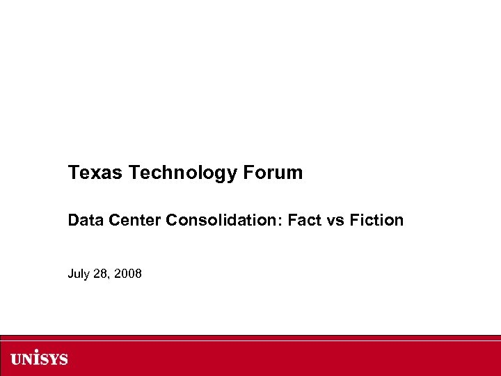 Texas Technology Forum Data Center Consolidation: Fact vs Fiction July 28, 2008