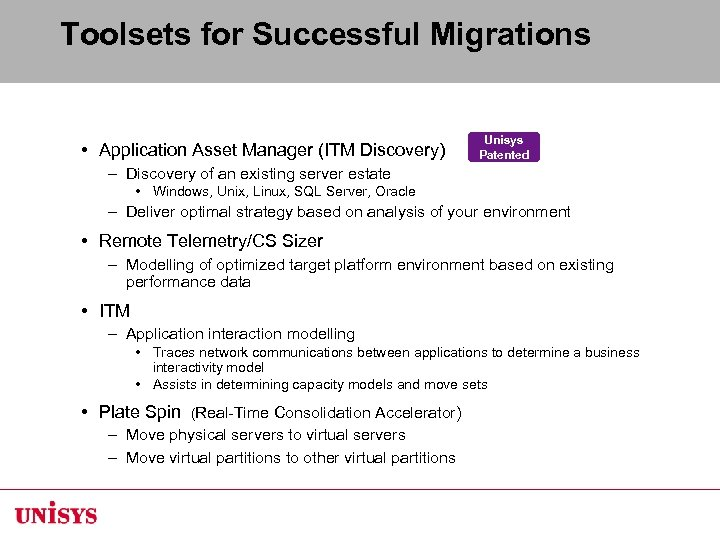 Toolsets for Successful Migrations • Application Asset Manager (ITM Discovery) Unisys Patented –