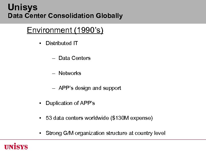 Unisys Data Center Consolidation Globally Environment (1990's) • Distributed IT – Data Centers –