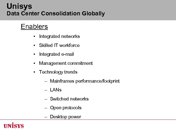 Unisys Data Center Consolidation Globally Enablers • Integrated networks • Skilled IT workforce •