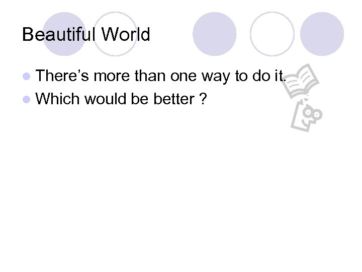 Beautiful World l There's more than one way to do it. l Which would