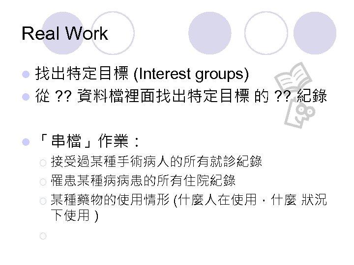 Real Work l 找出特定目標 (Interest groups) l 從 ? ? 資料檔裡面找出特定目標 的 ? ?