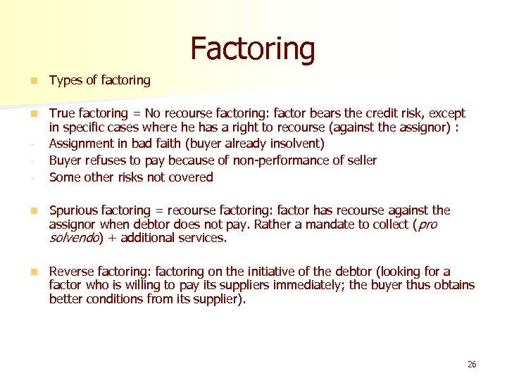 Factoring n Types of factoring n True factoring = No recourse factoring: factor bears