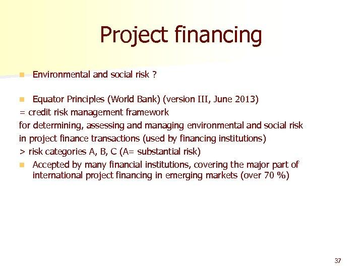 Project financing n Environmental and social risk ? Equator Principles (World Bank) (version III,