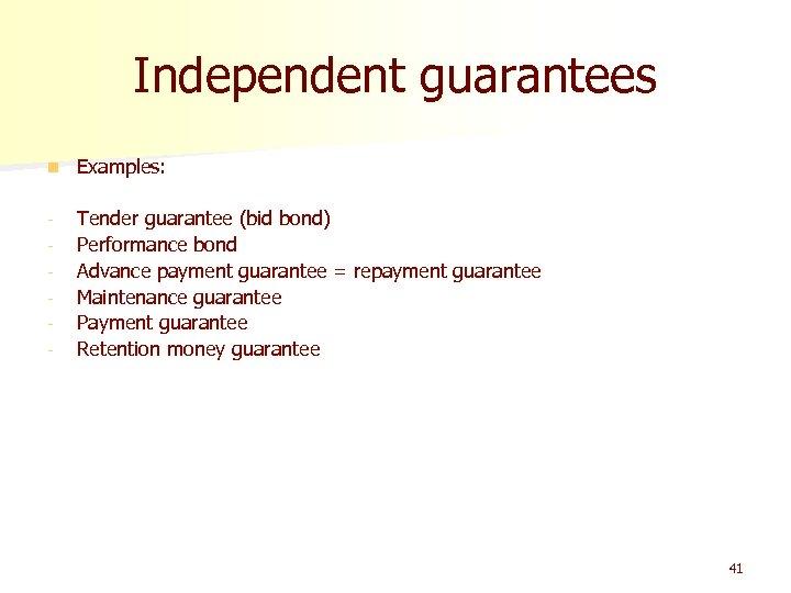 Independent guarantees n Examples: - Tender guarantee (bid bond) Performance bond Advance payment guarantee