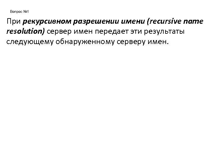 Вопрос № 1 При рекурсивном разрешении имени (recursive name resolution) сервер имен передает эти