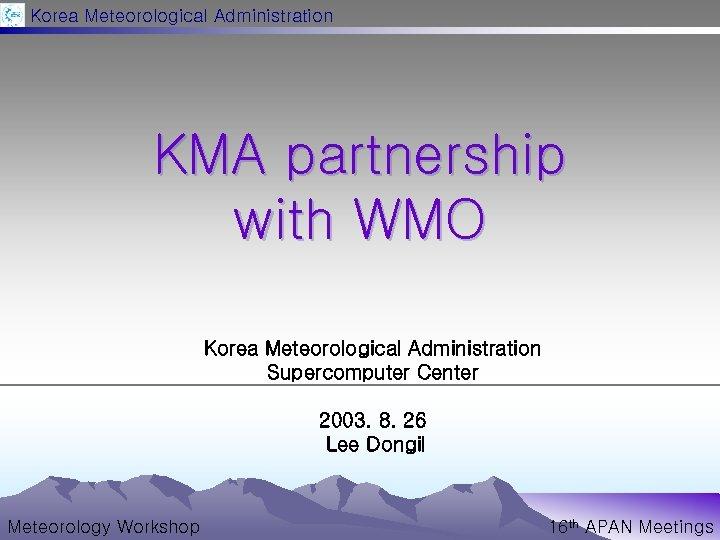 Korea Meteorological Administration KMA partnership with WMO Korea Meteorological Administration Supercomputer Center 2003. 8.