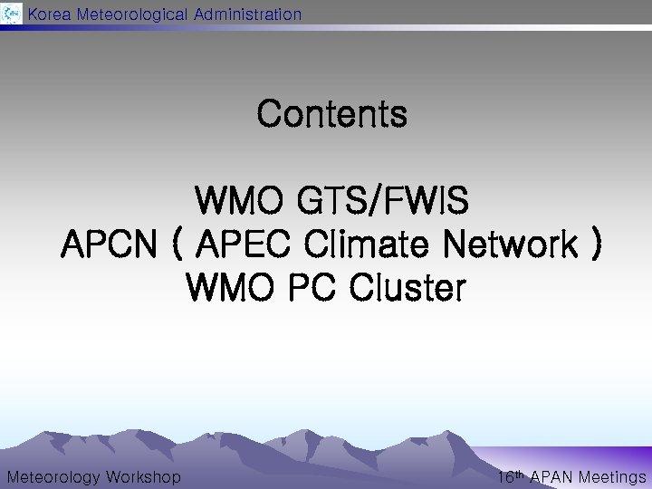 Korea Meteorological Administration Contents WMO GTS/FWIS APCN ( APEC Climate Network ) WMO PC