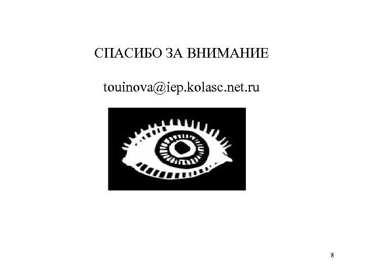 СПАСИБО ЗА ВНИМАНИЕ touinova@iep. kolasc. net. ru 8