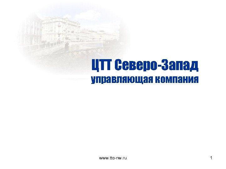 ЦТТ Северо-Запад управляющая компания www. ttc-nw. ru 1