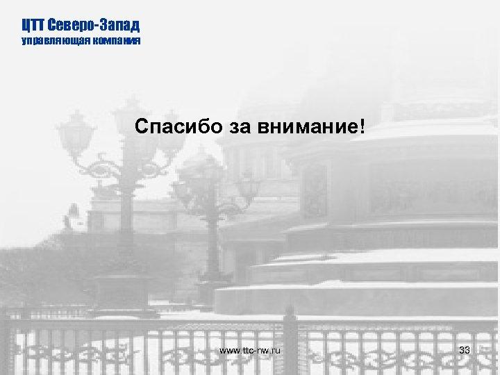 ЦТТ Северо-Запад управляющая компания Спасибо за внимание! www. ttc-nw. ru 33