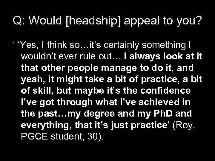Q: Would [headship] appeal to you? ' 'Yes, I think so…it's certainly something I