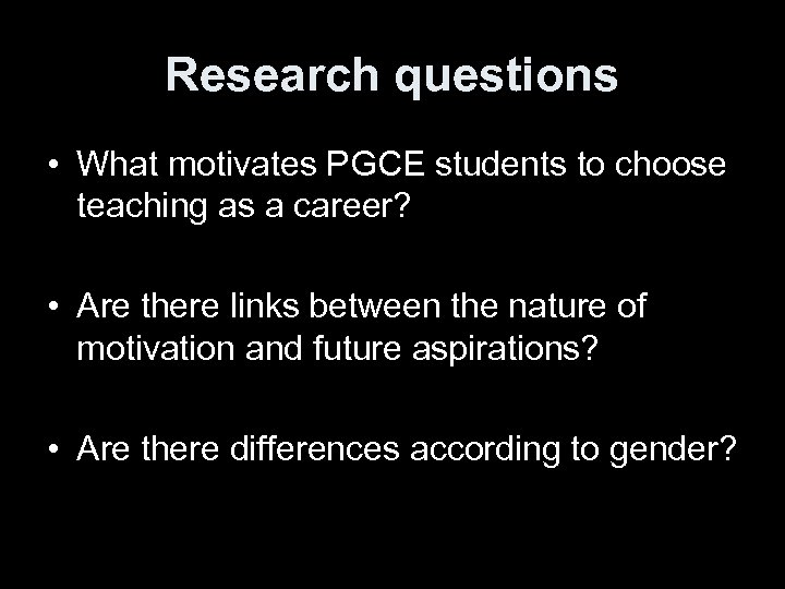 Research questions • What motivates PGCE students to choose teaching as a career? •