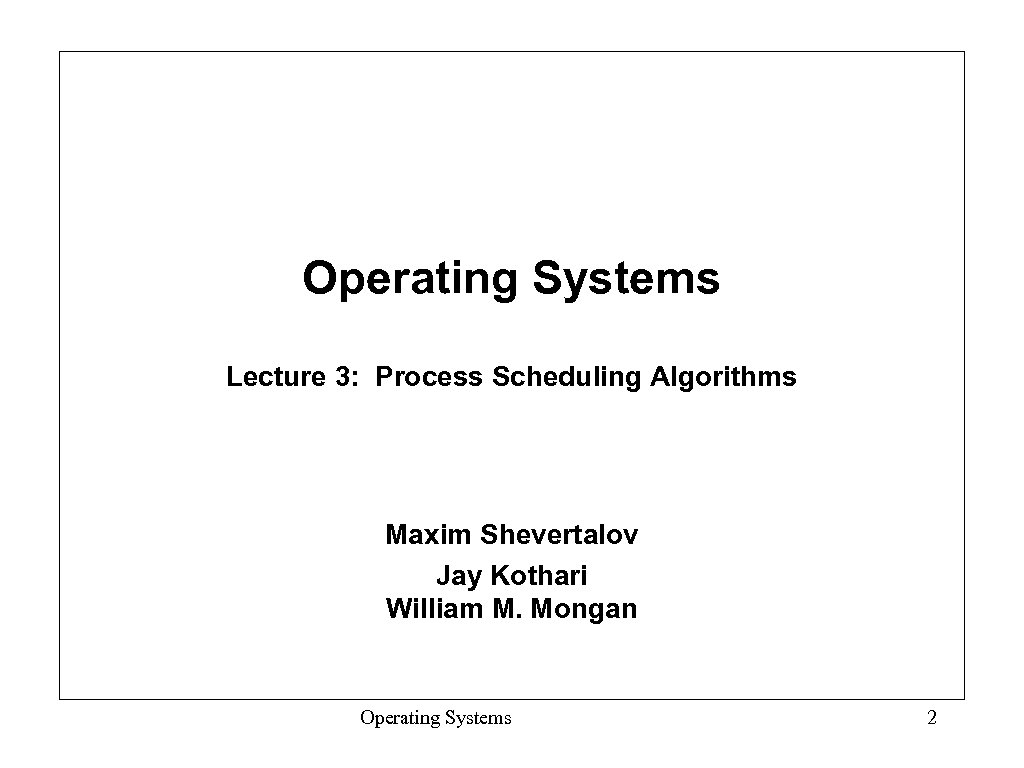 Operating Systems Lecture 3: Process Scheduling Algorithms Maxim Shevertalov Jay Kothari William M. Mongan