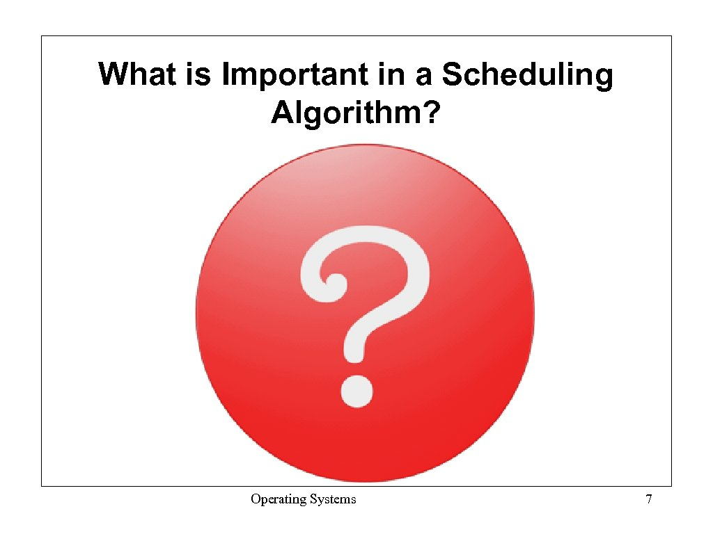 What is Important in a Scheduling Algorithm? Operating Systems 7