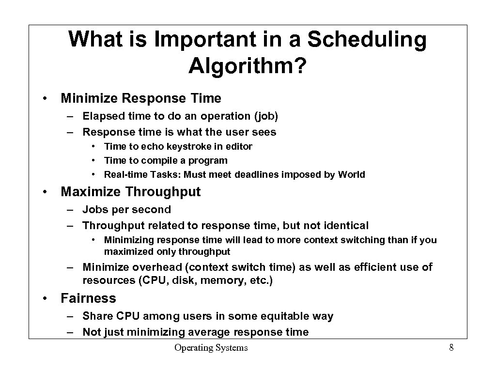 What is Important in a Scheduling Algorithm? • Minimize Response Time – Elapsed time