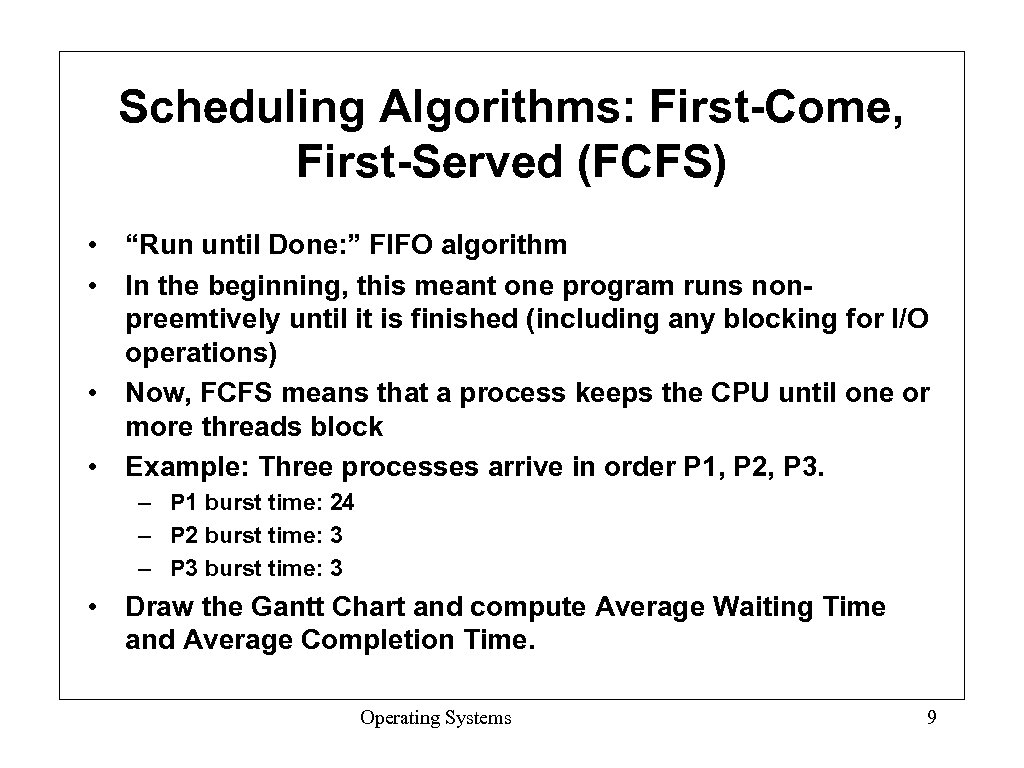 "Scheduling Algorithms: First-Come, First-Served (FCFS) • ""Run until Done: "" FIFO algorithm • In"