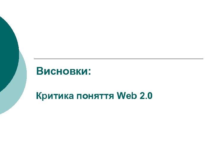 Висновки: Критика поняття Web 2. 0