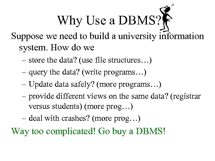 Why Use a DBMS? Suppose we need to build a university information system. How