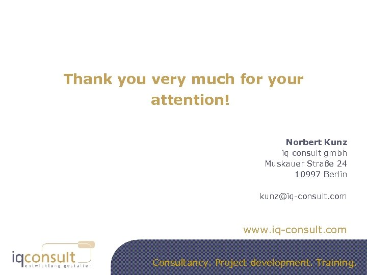 Thank you very much for your attention! Norbert Kunz iq consult gmbh Muskauer Straße