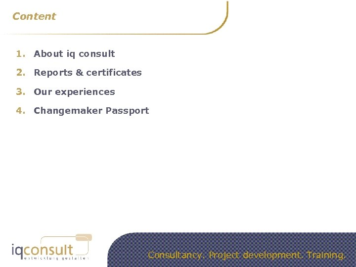 Content 1. About iq consult 2. Reports & certificates 3. Our experiences 4. Changemaker