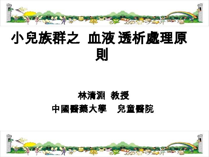 小兒族群之 血液 透析處理原 則 林清淵 教授 中國醫藥大學 兒童醫院