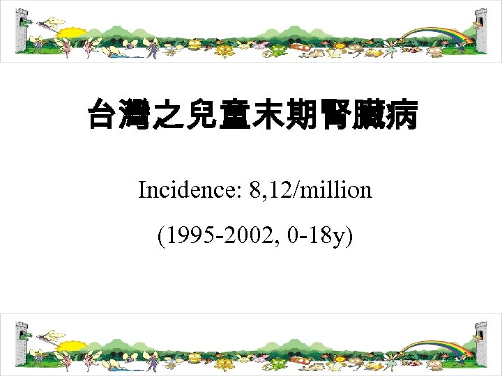 台灣之兒童末期腎臟病 Incidence: 8, 12/million (1995 -2002, 0 -18 y)