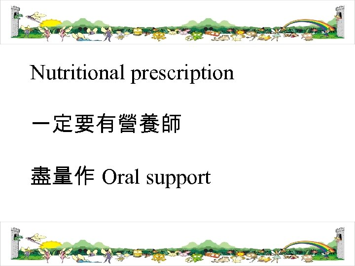 Nutritional prescription 一定要有營養師 盡量作 Oral support