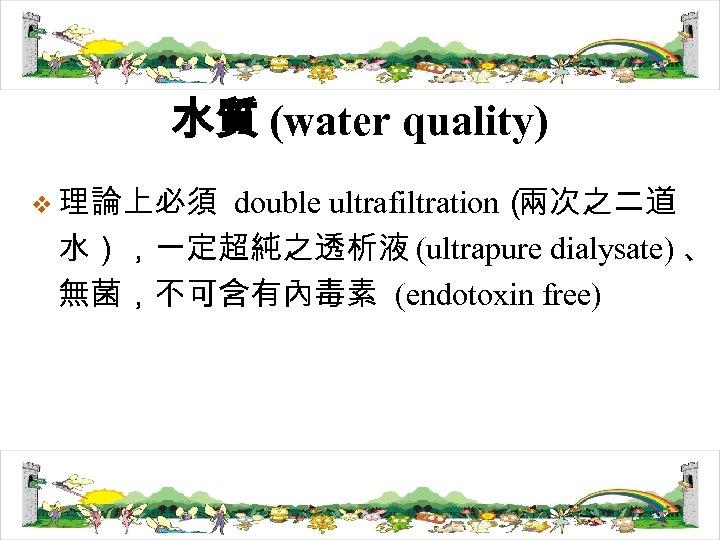 水質 (water quality) v 理論上必須 double ultrafiltration( 兩次之二道 水),一定超純之透析液 (ultrapure dialysate) 、 無菌,不可含有內毒素 (endotoxin