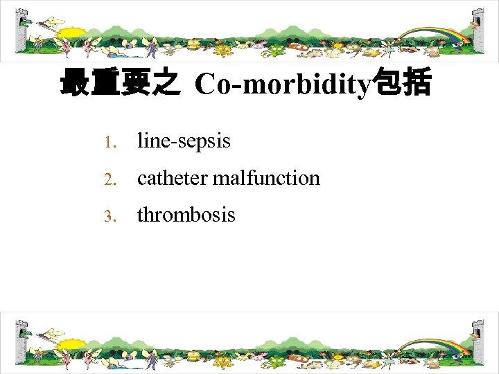 最重要之 Co-morbidity包括 1. line-sepsis 2. catheter malfunction 3. thrombosis